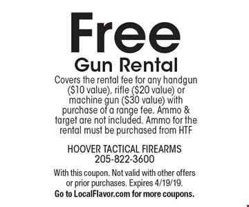 Free Gun Rental Covers the rental fee for any handgun ($10 value), rifle ($20 value) or machine gun ($30 value) with purchase of a range fee. Ammo & target are not included. Ammo for the rental must be purchased from HTF. With this coupon. Not valid with other offers or prior purchases. Expires 4/19/19. Go to LocalFlavor.com for more coupons.