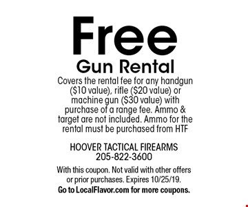 Free Gun Rental Covers the rental fee for any handgun ($10 value), rifle ($20 value) or machine gun ($30 value) with purchase of a range fee. Ammo & target are not included. Ammo for the rental must be purchased from HTF. With this coupon. Not valid with other offers or prior purchases. Expires 10/25/19. Go to LocalFlavor.com for more coupons.