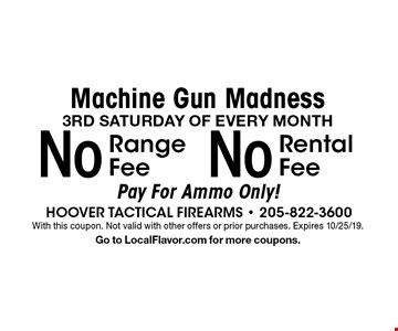 Machine Gun Madness 3RD SATURDAY OF EVERY MONTH No Range Fee. No Rental Fee. . Pay For Ammo Only!. With this coupon. Not valid with other offers or prior purchases. Expires 10/25/19. Go to LocalFlavor.com for more coupons.