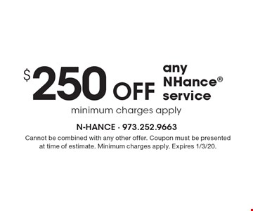 $250 Off any NHance service minimum charges apply. Cannot be combined with any other offer. Coupon must be presented at time of estimate. Minimum charges apply. Expires 1/3/20.