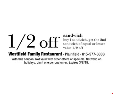 1/2 off sandwich. Buy 1 sandwich, get the 2nd sandwich of equal or lesser value 1/2 off. With this coupon. Not valid with other offers or specials. Not valid on holidays. Limit one per customer. Expires 3/8/19.