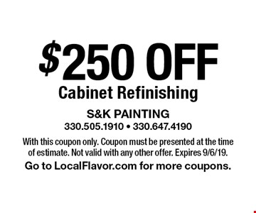 $250 OFF Cabinet Refinishing. With this coupon only. Coupon must be presented at the time of estimate. Not valid with any other offer. Expires 9/6/19. Go to LocalFlavor.com for more coupons.