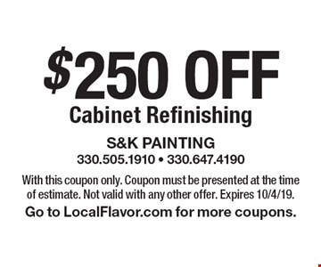 $250 OFF Cabinet Refinishing. With this coupon only. Coupon must be presented at the time of estimate. Not valid with any other offer. Expires 10/4/19. Go to LocalFlavor.com for more coupons.