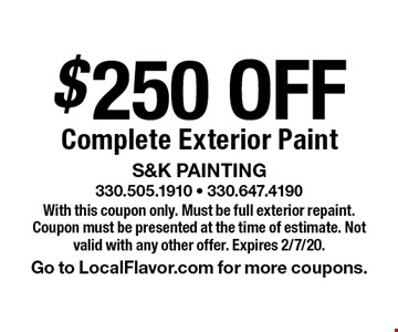 $250 Off Complete Exterior Paint. With this coupon only. Must be full exterior repaint. Coupon must be presented at the time of estimate. Not valid with any other offer. Expires 2/7/20. Go to LocalFlavor.com for more coupons.