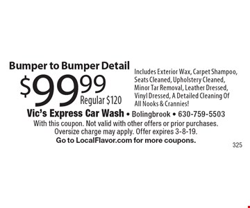 $99.99, Regular $120, Bumper to Bumper Detail. Includes Exterior Wax, Carpet Shampoo, Seats Cleaned, Upholstery Cleaned, Minor Tar Removal, Leather Dressed, Vinyl Dressed, A Detailed Cleaning Of All Nooks & Crannies! With this coupon. Not valid with other offers or prior purchases. Oversize charge may apply. Offer expires 3-8-19. Go to LocalFlavor.com for more coupons.