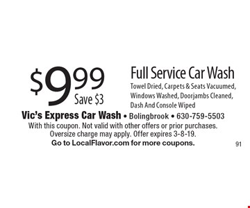 $9.99, Save $3, Full Service Car Wash. Towel Dried, Carpets & Seats Vacuumed, Windows Washed, Doorjambs Cleaned, Dash And Console Wiped. With this coupon. Not valid with other offers or prior purchases. Oversize charge may apply. Offer expires 3-8-19. Go to LocalFlavor.com for more coupons.