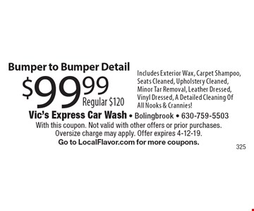 Bumper to Bumper Detail $99.99. Includes Exterior Wax, Carpet Shampoo, Seats Cleaned, Upholstery Cleaned, Minor Tar Removal, Leather Dressed, Vinyl Dressed, A Detailed Cleaning Of All Nooks & Crannies! With this coupon. Not valid with other offers or prior purchases. Oversize charge may apply. Offer expires 4-12-19. Go to LocalFlavor.com for more coupons.