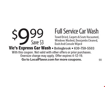 $9.99 Full Service Car Wash. Save $3. Towel Dried, Carpets & Seats Vacuumed, Windows Washed, Doorjambs Cleaned, Dash And Console Wiped. With this coupon. Not valid with other offers or prior purchases. Oversize charge may apply. Offer expires 4-12-19. Go to LocalFlavor.com for more coupons.