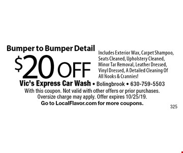$20 OFF Bumper to Bumper Detail. Includes Exterior Wax, Carpet Shampoo, Seats Cleaned, Upholstery Cleaned, Minor Tar Removal, Leather Dressed, Vinyl Dressed, A Detailed Cleaning Of All Nooks & Crannies! With this coupon. Not valid with other offers or prior purchases.Oversize charge may apply. Offer expires 10/25/19. Go to LocalFlavor.com for more coupons.