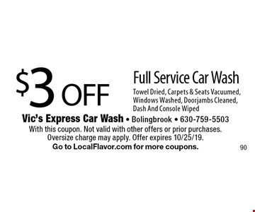 $3 OFF Full Service Car Wash. Towel Dried, Carpets & Seats Vacuumed, Windows Washed, Doorjambs Cleaned, Dash And Console Wiped. With this coupon. Not valid with other offers or prior purchases. Oversize charge may apply. Offer expires 10/25/19. Go to LocalFlavor.com for more coupons.
