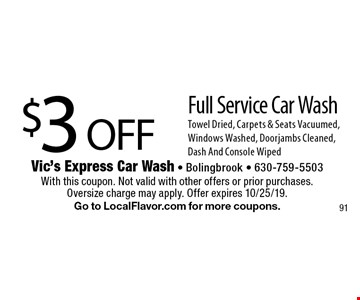 $3OFF Full Service Car Wash. Towel Dried, Carpets & Seats Vacuumed, Windows Washed, Doorjambs Cleaned, Dash And Console Wiped. With this coupon. Not valid with other offers or prior purchases. Oversize charge may apply. Offer expires 10/25/19. Go to LocalFlavor.com for more coupons.