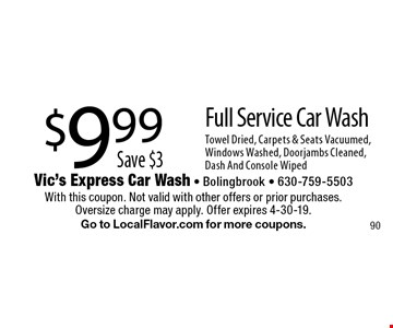 Full Service Car Wash $9.99. Save $3. Towel Dried, Carpets & Seats Vacuumed, Windows Washed, Doorjambs Cleaned, Dash And Console Wiped. With this coupon. Not valid with other offers or prior purchases. Oversize charge may apply. Offer expires 4-30-19. Go to LocalFlavor.com for more coupons.