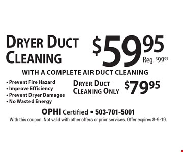 $59.95 Dryer Duct Cleaning with a complete air duct cleaning Reg. $99.95. $79.95 Dryer Duct Cleaning Only. - Prevent Fire Hazard - Improve Efficiency - Prevent Dryer Damages - No Wasted Energy. With this coupon. Not valid with other offers or prior services. Offer expires 8-9-19.