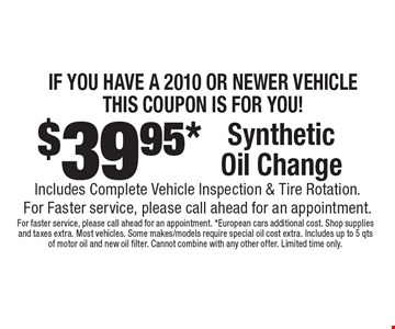If You Have A 2010 Or Newer Vehicle This Coupon Is For You! $39.95* Synthetic Oil Change Includes Complete Vehicle Inspection & Tire Rotation. For Faster service, please call ahead for an appointment. For faster service, please call ahead for an appointment. *European cars additional cost. Shop supplies and taxes extra. Most vehicles. Some makes/models require special oil cost extra. Includes up to 5 qts of motor oil and new oil filter. Cannot combine with any other offer. Limited time only.