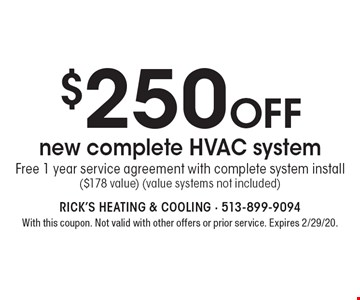 $250 off new complete HVAC system Free 1 year service agreement with complete system install ($178 value) (value systems not included). With this coupon. Not valid with other offers or prior service. Expires 2/29/20.