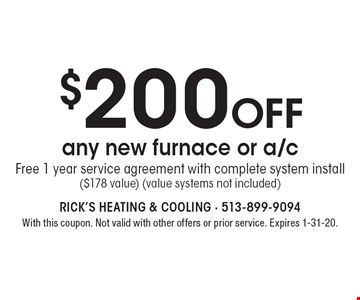 $200 off any new furnace or a/c Free 1 year service agreement with complete system install ($178 value) (value systems not included). With this coupon. Not valid with other offers or prior service. Expires 1-31-20.
