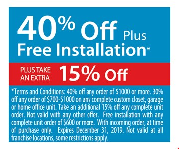 40% off plus free installation plus take an extra 14% off. *Terms and Conditions: 40% off any order of $1000 or more. 30% off any order of $700-$1000 on any complete custom closet, garage or home office unit. Take an additional 15% off any complete unit order. Not valid withany other offer. Free installation with any complete unit order of $600 or more. With incoming order, at time of purchase only. Expires12/31/19. Not valid at all franchise locations, some restrictions apply.