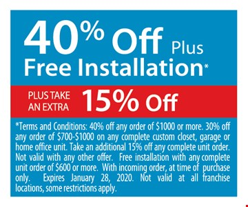 40% off plus free installation plus take an extra 15% off. *Terms and Conditions: 40% off any order of $1000 or more. 30% off any order of $700-$1000 on any complete custom closet, garage or home office unit. Take an additional 15% off any complete unit order. Not valid with any other offer. Free installation with any complete unit order of $600 or more. With incoming order, at time of purchase only. Expires01/28/20. Not valid at all franchise locations, some restrictions apply.
