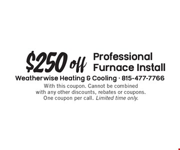 $250 off professional furnace install. With this coupon. Cannot be combined with any other discounts, rebates or coupons. One coupon per call. Limited time only.