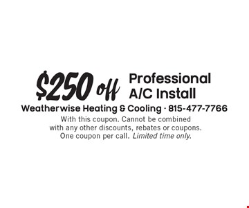 $250 off professional A/C Install. With this coupon. Cannot be combined with any other discounts, rebates or coupons. One coupon per call. Limited time only.