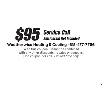 $95 Service Call. Refrigerant Not Included. With this coupon. Cannot be combined with any other discounts, rebates or coupons. One coupon per call. Limited time only.