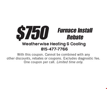 $750 Furnace Install Rebate. With this coupon. Cannot be combined with any other discounts, rebates or coupons. Excludes diagnostic fee. One coupon per call. Limited time only.