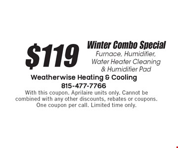 $119 Winter Combo Special Furnace, Humidifier,Water Heater Cleaning & Humidifier Pad. With this coupon. Aprilaire units only. Cannot be combined with any other discounts, rebates or coupons. One coupon per call. Limited time only.