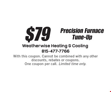 $79 Precision Furnace Tune-Up. With this coupon. Cannot be combined with any other discounts, rebates or coupons. One coupon per call. Limited time only.