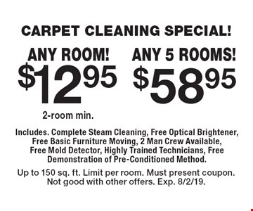 CARPET CLEANING SPECIAL! $12.95 any room. 2 room min. $58.95 any 5 rooms! Includes. Complete Steam Cleaning, Free Optical Brightener, Free Basic Furniture Moving, 2 Man Crew Available, Free Mold Detector, Highly Trained Technicians, Free Demonstration of Pre-Conditioned Method. Up to 150 sq. ft. Limit per room. Must present coupon.Not good with other offers. Exp. 8/2/19.