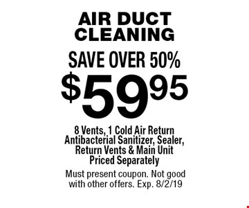 SAVE OVER 50%. $59.95 AIR DUCT CLEANING 8 Vents, 1 Cold Air Return Antibacterial Sanitizer, Sealer, Return Vents & Main Unit Priced Separately. Must present coupon. Not good with other offers. Exp. 8/2/19