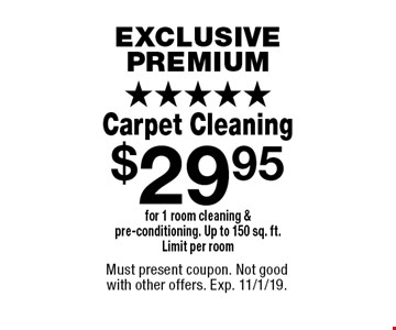 EXCLUSIVE PREMIUM. $29.95 Carpet Cleaning for 1 room cleaning & pre-conditioning. Up to 150 sq. ft. Limit per room. Must present coupon. Not good with other offers. Exp. 11/1/19.