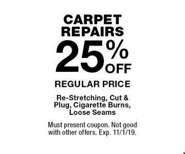 CARPET REPAIRS. 25% OFF REGULAR PRICE Re-Stretching, Cut & Plug, Cigarette Burns,Loose Seams. Must present coupon. Not good with other offers. Exp. 11/1/19.