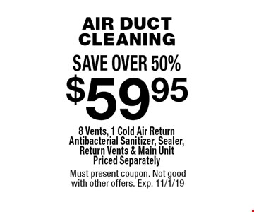 SAVE OVER 50%. $59.95 AIR DUCT CLEANING 8 Vents, 1 Cold Air Return Antibacterial Sanitizer, Sealer, Return Vents & Main Unit Priced Separately. Must present coupon. Not good with other offers. Exp. 11/1/19