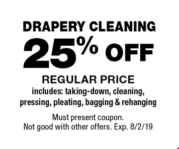 DRAPERY CLEANING 25% OFF REGULAR PRICE includes: taking-down, cleaning, pressing, pleating, bagging & rehanging. Must present coupon. Not good with other offers. Exp. 8/2/19