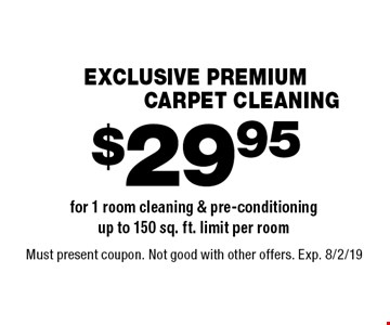 EXCLUSIVE PREMIUM $29.95 CARPET CLEANING for 1 room cleaning & pre-conditioning up to 150 sq. ft. limit per room. Must present coupon. Not good with other offers. Exp. 8/2/19
