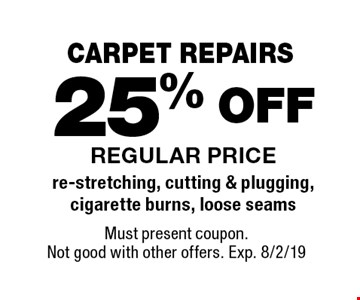 CARPET REPAIRS 25% OFF REGULAR PRICEre-stretching, cutting & plugging, cigarette burns, loose seams . Must present coupon. Not good with other offers. Exp. 8/2/19