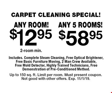CARPET CLEANING SPECIAL! $12.95 any room. 2 room min. $58.95 any 5 rooms! Includes. Complete Steam Cleaning, Free Optical Brightener, Free Basic Furniture Moving, 2 Man Crew Available, Free Mold Detector, Highly Trained Technicians, Free Demonstration of Pre-Conditioned Method. Up to 150 sq. ft. Limit per room. Must present coupon.Not good with other offers. Exp. 11/1/19.