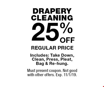 DRAPERY CLEANING. 25%OFF REGULAR PRICE. Includes: Take Down, Clean, Press, Pleat, Bag & Re-hung. Must present coupon. Not good with other offers. Exp. 11/1/19.