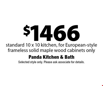 $1466 standard 10 x 10 kitchen, for European-style frameless solid maple wood cabinets only. Selected style only. Please ask associate for details.