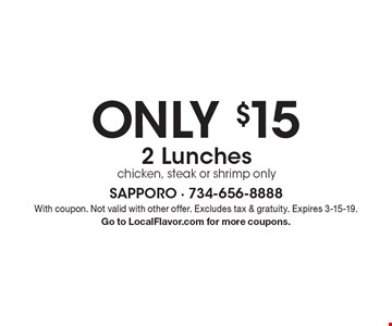 ONLY $15 2 Lunches chicken, steak or shrimp only. With coupon. Not valid with other offer. Excludes tax & gratuity. Expires 3-15-19. Go to LocalFlavor.com for more coupons.