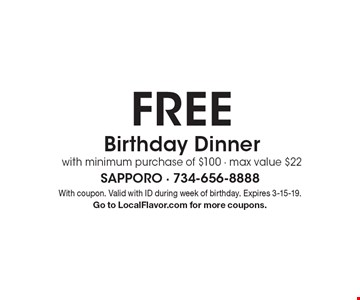 FREE Birthday Dinner with minimum purchase of $100 - max value $22. With coupon. Valid with ID during week of birthday. Expires 3-15-19. Go to LocalFlavor.com for more coupons.