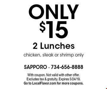 ONLY $15 2 Lunches. Chicken, steak or shrimp only. With coupon. Not valid with other offer. Excludes tax & gratuity. Expires 5/24/19. Go to LocalFlavor.com for more coupons.