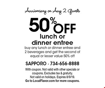 Anniversary or Any 2 Guests 50% OFF lunch or dinner entree buy any lunch or dinner entree and 2 beverages and get the second of equal or lesser value 50% off. With coupon. Not valid with other specials or coupons. Excludes tax & gratuity. Not valid on holidays. Expires 8/9/19. Go to LocalFlavor.com for more coupons.