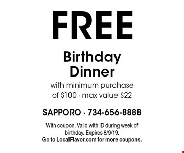 FREE Birthday Dinner with minimum purchase of $100 - max value $22. With coupon. Valid with ID during week of birthday. Expires 8/9/19. Go to LocalFlavor.com for more coupons.