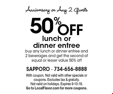 Anniversary or Any 2 Guests 50% OFFlunch or dinner entree, buy any lunch or dinner entree and 2 beverages and get the second of equal or lesser value 50% off. With coupon. Not valid with other specials or coupons. Excludes tax & gratuity. Not valid on holidays. Expires 9-13-19. Go to LocalFlavor.com for more coupons.