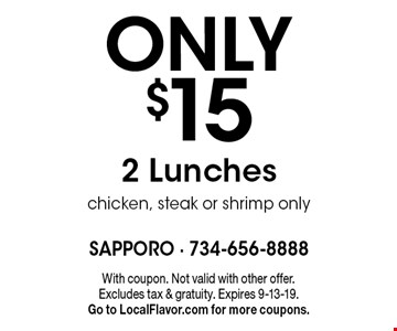 ONLY $15 2 Lunches chicken, steak or shrimp only. With coupon. Not valid with other offer. Excludes tax & gratuity. Expires 9-13-19. Go to LocalFlavor.com for more coupons.