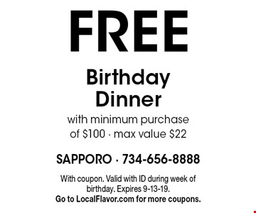 FREE Birthday Dinner with minimum purchase of $100 - max value $22. With coupon. Valid with ID during week of birthday. Expires 9-13-19. Go to LocalFlavor.com for more coupons.