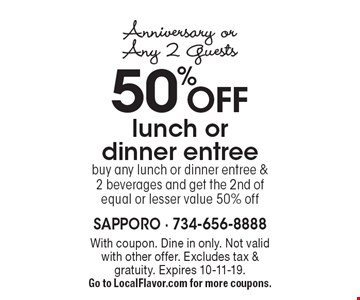 Anniversary or Any 2 Guests. 50% OFF lunch or dinner entree. Buy any lunch or dinner entree & 2 beverages and get the 2nd of equal or lesser value 50% off. With coupon. Not valid with other offer. Excludes tax & gratuity. Expires 10-11-19. Go to LocalFlavor.com for more coupons.