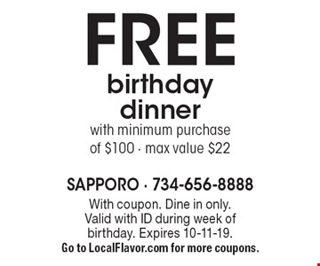 FREE birthday dinner with minimum purchase of $100, max value $22. With coupon. Valid with ID during week of birthday. Expires 10-11-19. Go to LocalFlavor.com for more coupons.