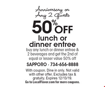 Anniversary or Any 2 Guests. 50% OFF lunch or dinner entree. Buy any lunch or dinner entree & 2 beverages and get the 2nd of equal or lesser value 50% off. With coupon. Dine in only. Not valid with other offer. Excludes tax & gratuity. Expires 12/13/19. Go to LocalFlavor.com for more coupons.